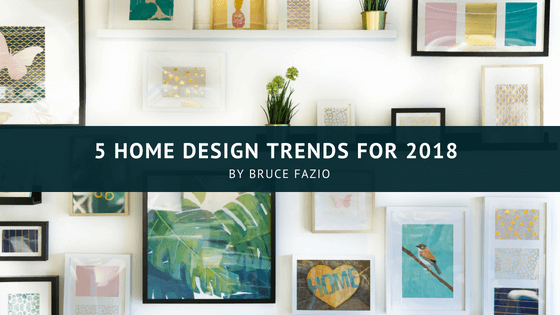 5 Home Design Trends For 2018 Bruce Fazio