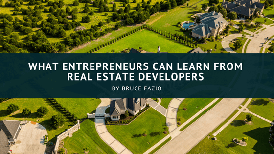What Entrepreneurs Can Learn From Real Estate Developers Bruce Fazio