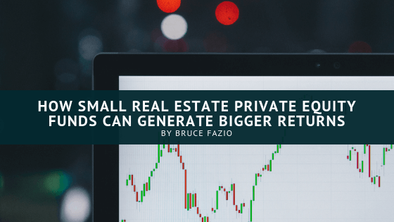 How Small Real Estate Private Equity Funds Generate Bigger Returns Bruce Fazio