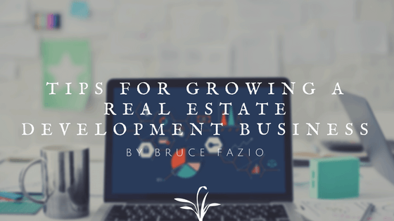 Tips For Growing A Real Estate Development Business By Bruce Fazio