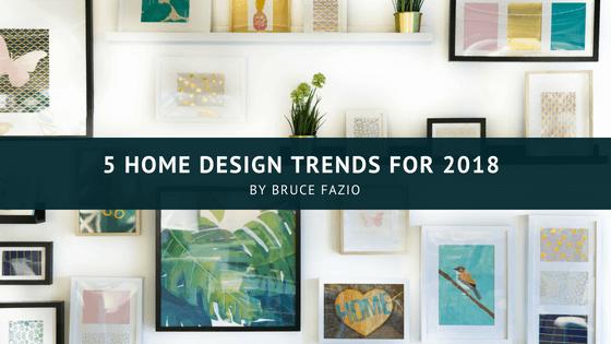 5 Home Design Trends For 2018 Bruce Fazio