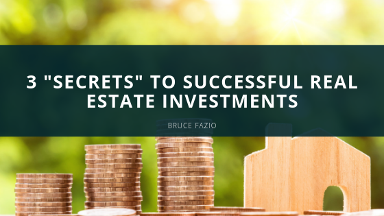 3 Secrets To Successful Real Estate Investments | Bruce Fazio